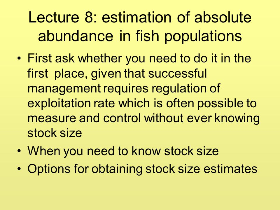 Lecture 8: estimation of absolute abundance in fish populations First ask whether you need to do it in the first place, given that successful manageme