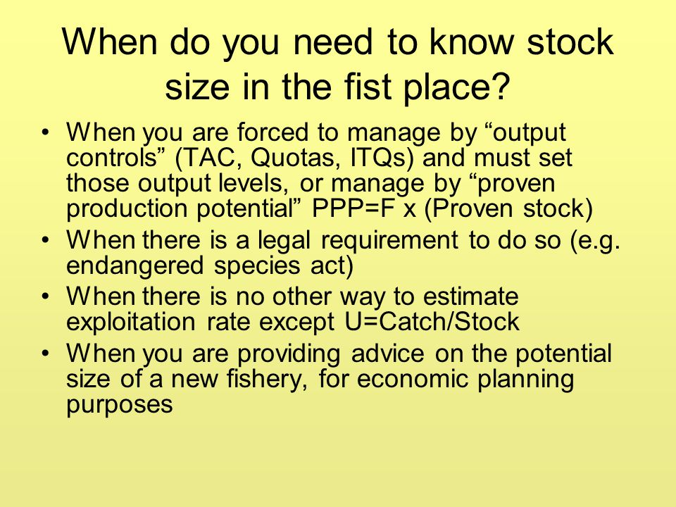 "When do you need to know stock size in the fist place? When you are forced to manage by ""output controls"" (TAC, Quotas, ITQs) and must set those outpu"