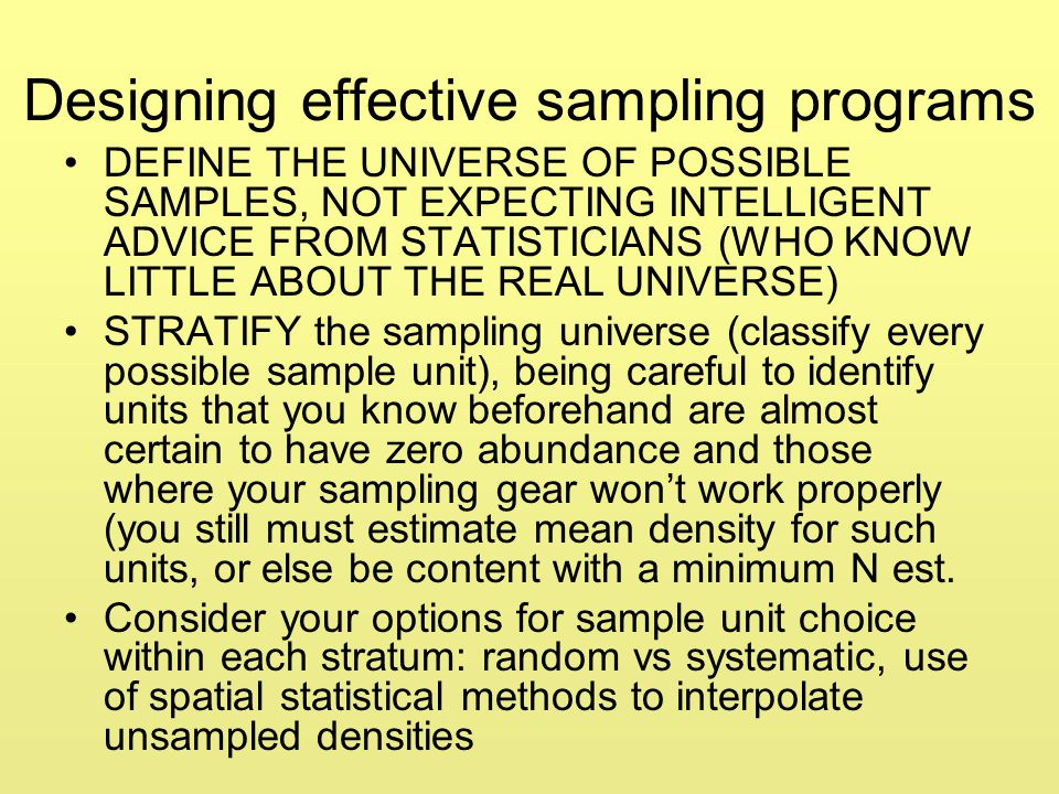 Designing effective sampling programs DEFINE THE UNIVERSE OF POSSIBLE SAMPLES, NOT EXPECTING INTELLIGENT ADVICE FROM STATISTICIANS (WHO KNOW LITTLE AB