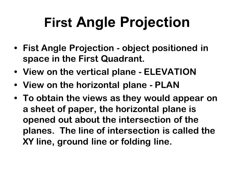 Orthographic Projection In engineering, there are two systems of projection: –First Angle Projection – Europe, Asia and former European colonies in Africa and parts of Australia –Third Angle Projection – Used in the USA and Canada, in Africa where American development is taking place and parts of Australia