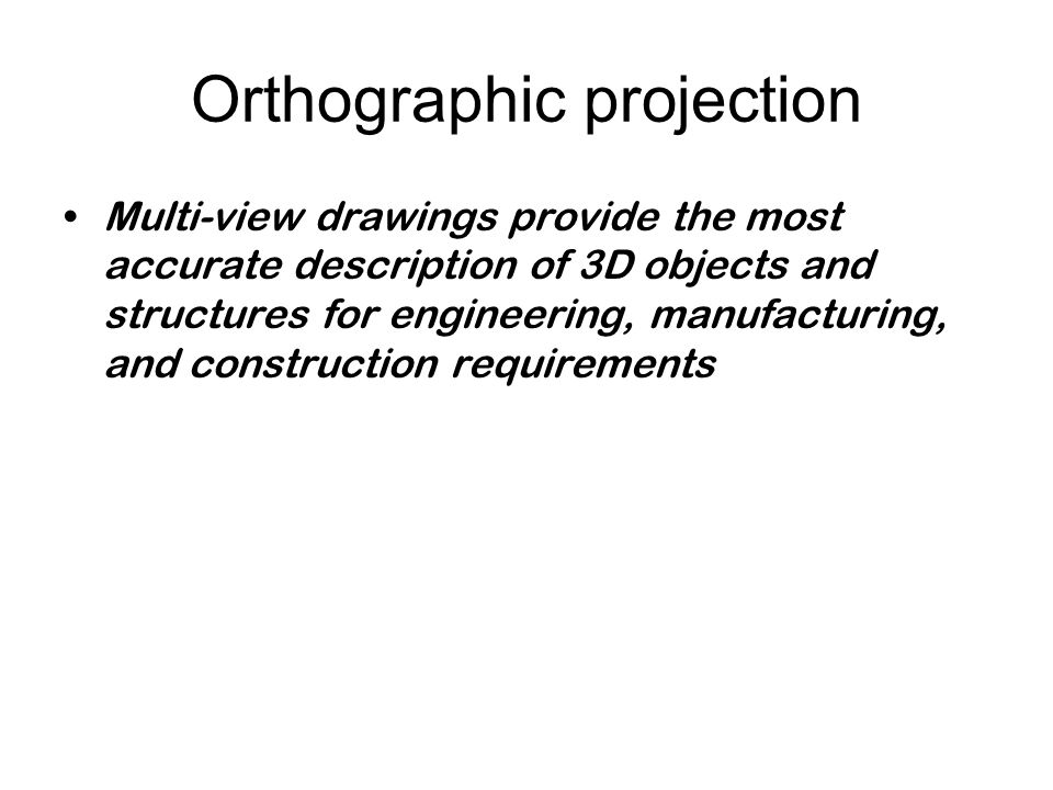 Orthographic projection Multi-view drawings provide the most accurate description of 3D objects and structures for engineering, manufacturing, and construction requirements