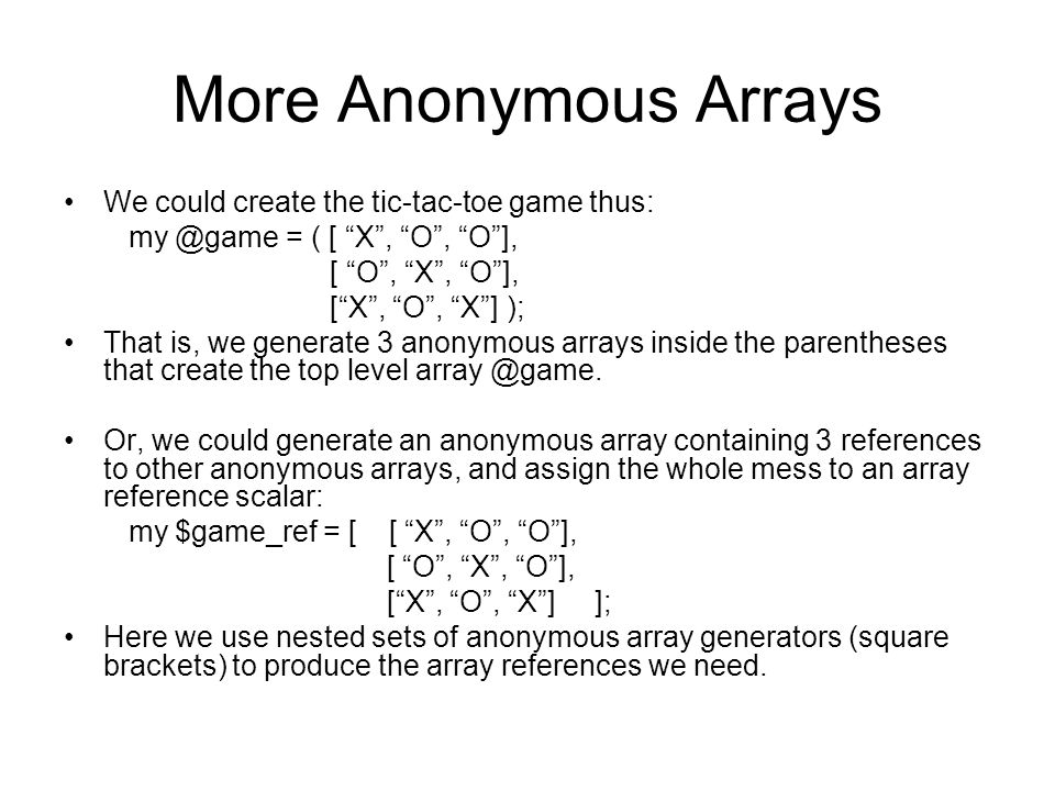 """More Anonymous Arrays We could create the tic-tac-toe game thus: my @game = ( [ """"X"""", """"O"""", """"O""""], [ """"O"""", """"X"""", """"O""""], [""""X"""", """"O"""", """"X""""] ); That is, we gener"""