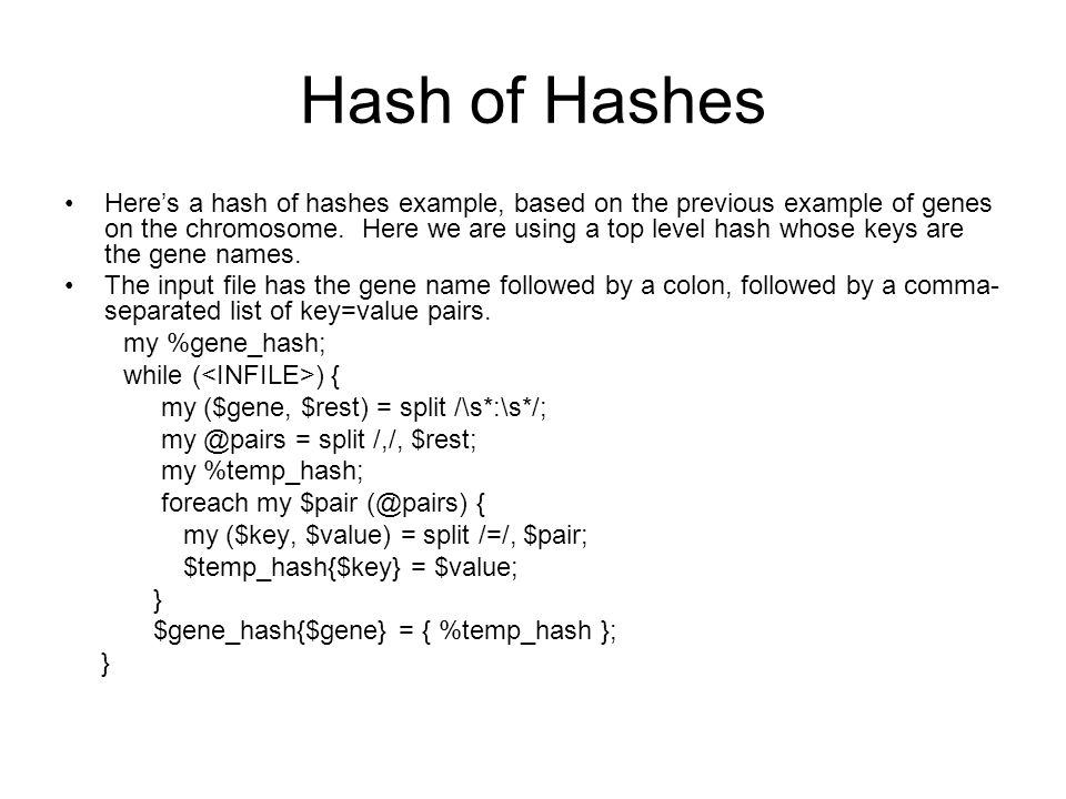 Hash of Hashes Here's a hash of hashes example, based on the previous example of genes on the chromosome. Here we are using a top level hash whose key