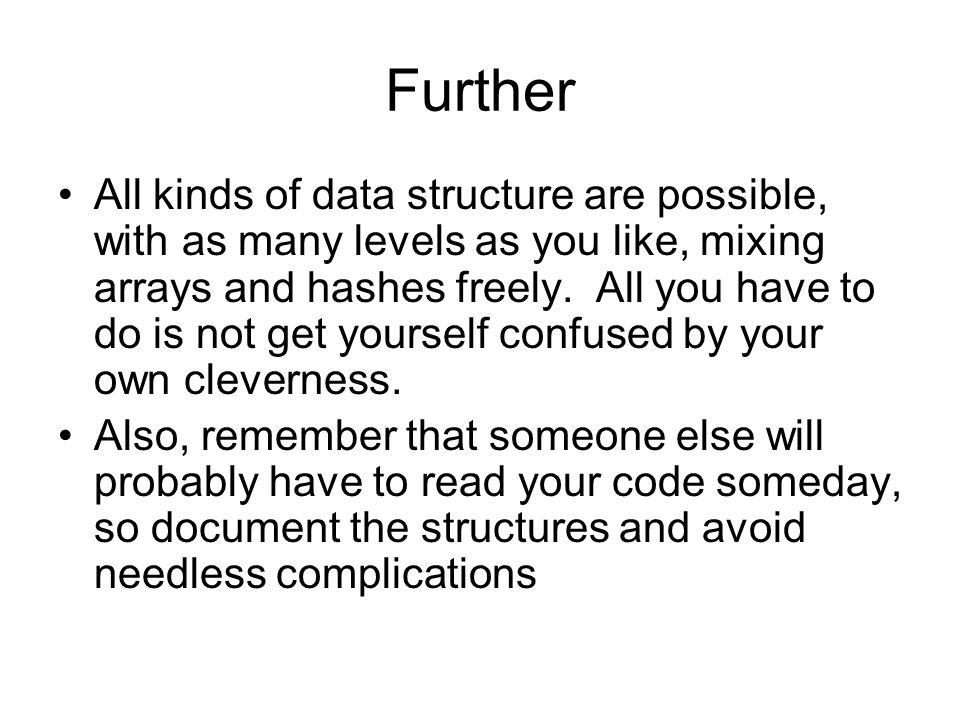 Further All kinds of data structure are possible, with as many levels as you like, mixing arrays and hashes freely. All you have to do is not get your