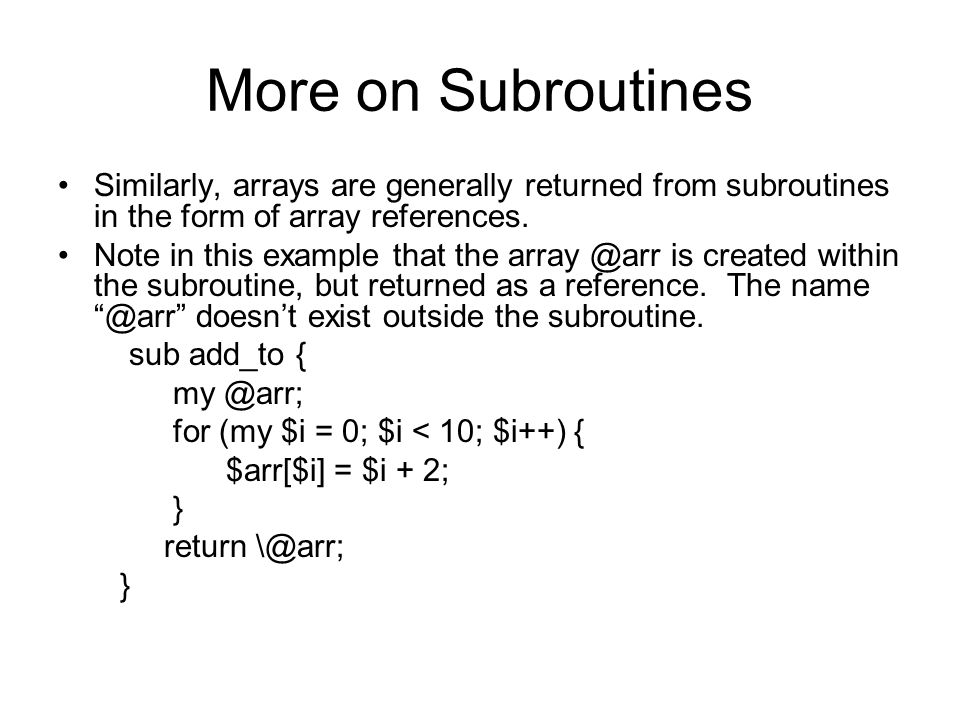 More on Subroutines Similarly, arrays are generally returned from subroutines in the form of array references. Note in this example that the array @ar