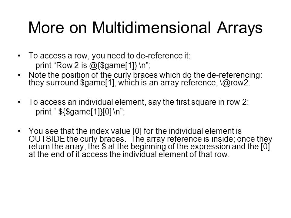 """More on Multidimensional Arrays To access a row, you need to de-reference it: print """"Row 2 is @{$game[1]} \n""""; Note the position of the curly braces w"""