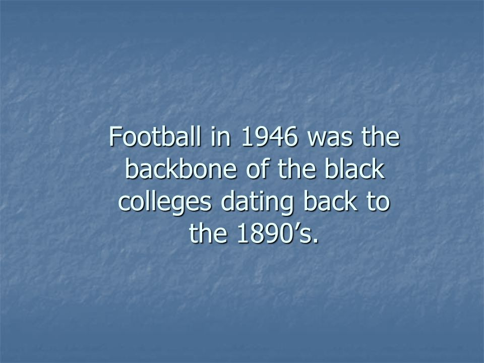 Football in 1946 was the backbone of the black colleges dating back to the 1890's.