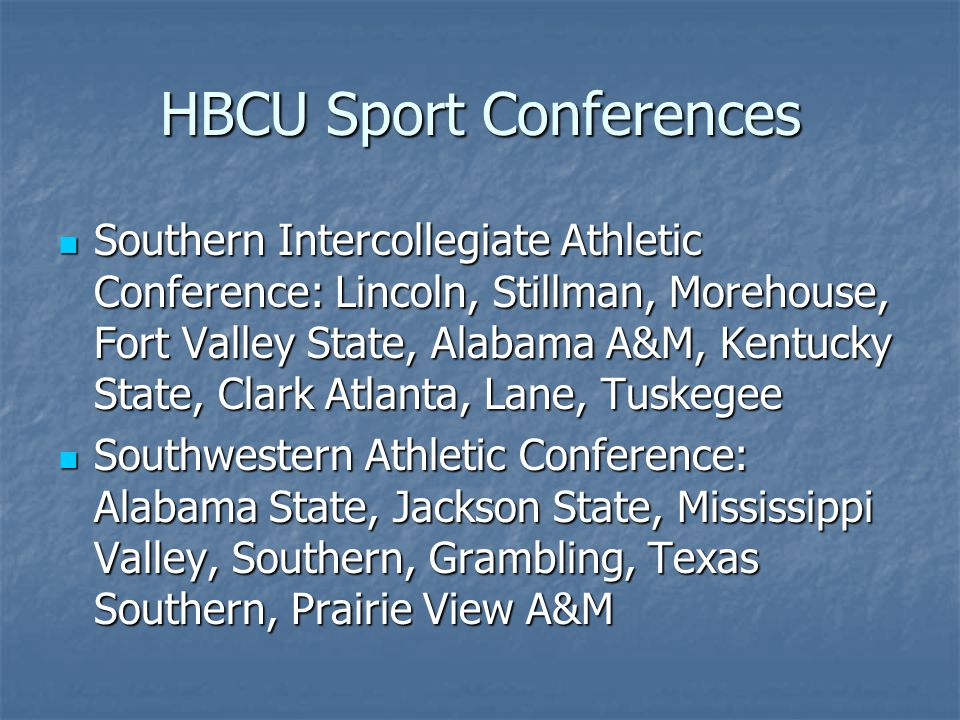 HBCU Sport Conferences Southern Intercollegiate Athletic Conference: Lincoln, Stillman, Morehouse, Fort Valley State, Alabama A&M, Kentucky State, Clark Atlanta, Lane, Tuskegee Southern Intercollegiate Athletic Conference: Lincoln, Stillman, Morehouse, Fort Valley State, Alabama A&M, Kentucky State, Clark Atlanta, Lane, Tuskegee Southwestern Athletic Conference: Alabama State, Jackson State, Mississippi Valley, Southern, Grambling, Texas Southern, Prairie View A&M Southwestern Athletic Conference: Alabama State, Jackson State, Mississippi Valley, Southern, Grambling, Texas Southern, Prairie View A&M