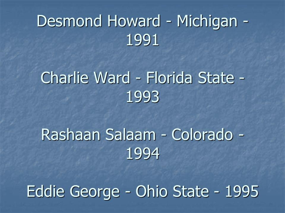 Desmond Howard - Michigan - 1991 Charlie Ward - Florida State - 1993 Rashaan Salaam - Colorado - 1994 Eddie George - Ohio State - 1995