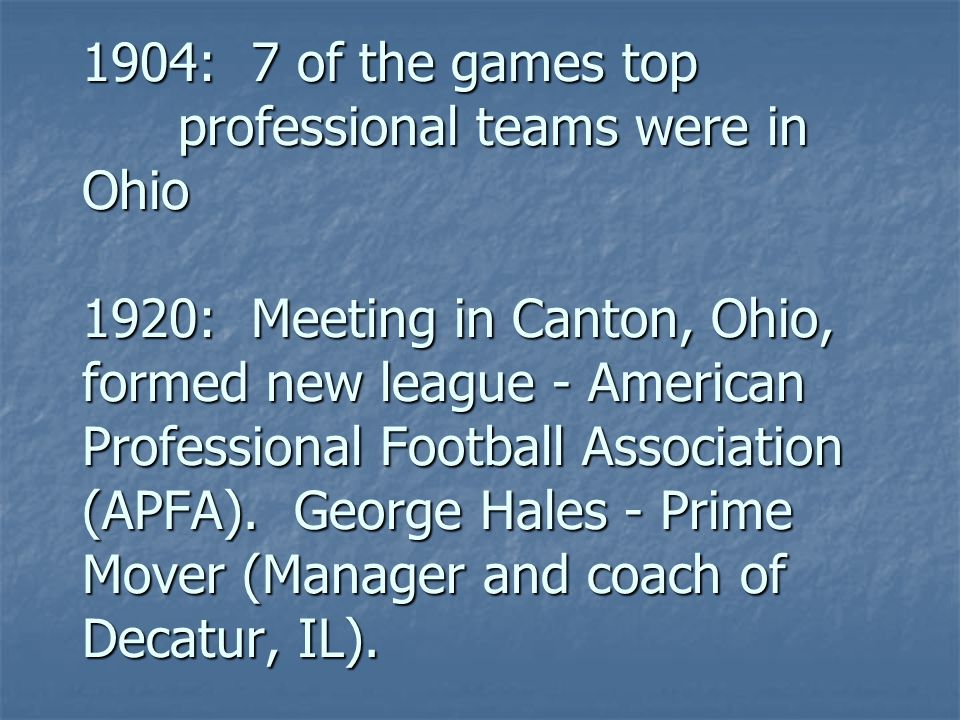 1904: 7 of the games top professional teams were in Ohio 1920: Meeting in Canton, Ohio, formed new league - American Professional Football Association (APFA).
