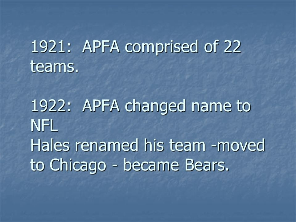 1921: APFA comprised of 22 teams. 1922: APFA changed name to NFL Hales renamed his team -moved to Chicago - became Bears.