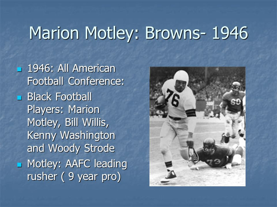 Marion Motley: Browns- 1946 1946: All American Football Conference: 1946: All American Football Conference: Black Football Players: Marion Motley, Bill Willis, Kenny Washington and Woody Strode Black Football Players: Marion Motley, Bill Willis, Kenny Washington and Woody Strode Motley: AAFC leading rusher ( 9 year pro) Motley: AAFC leading rusher ( 9 year pro)
