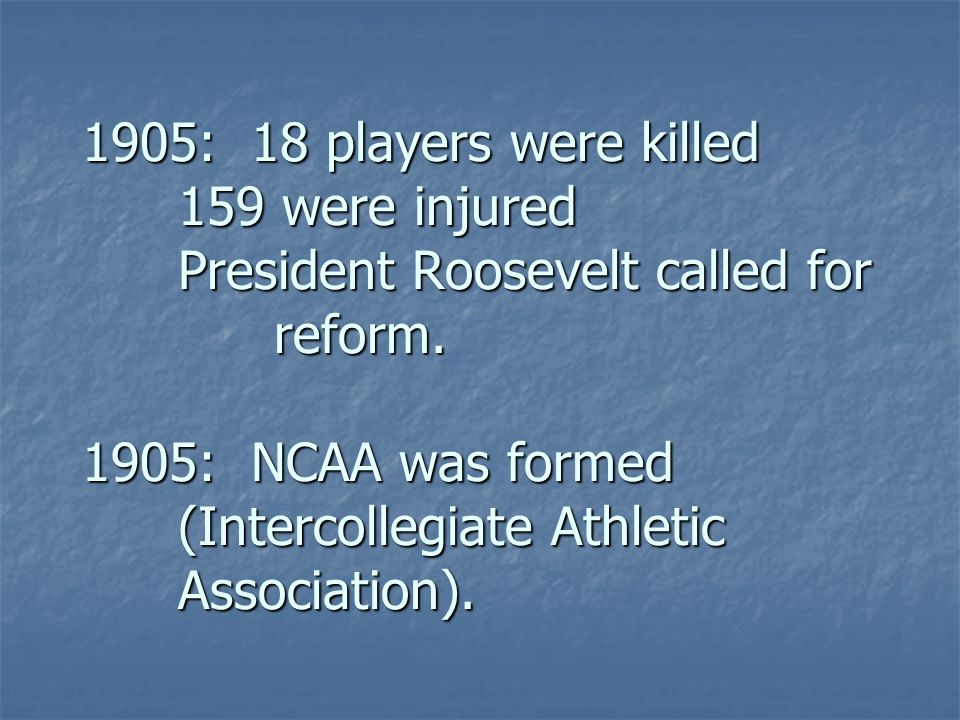 1905: 18 players were killed 159 were injured President Roosevelt called for reform.