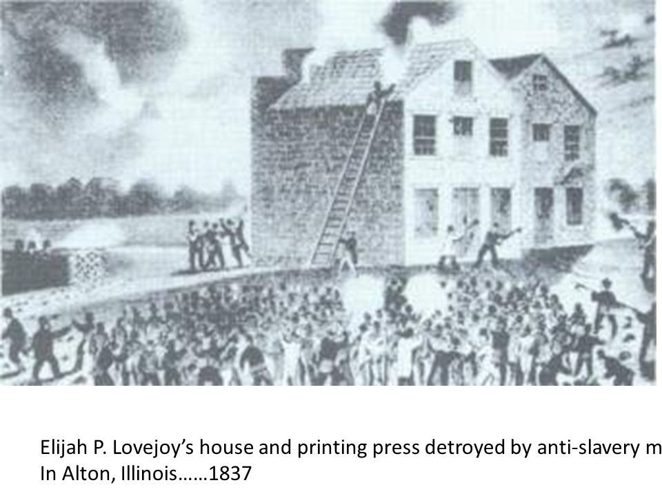 Elijah P. Lovejoy's house and printing press detroyed by anti-slavery mob In Alton, Illinois……1837