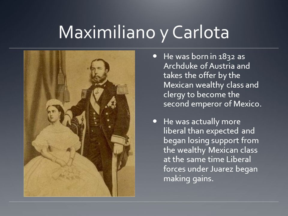 Maximiliano y Carlota He was born in 1832 as Archduke of Austria and takes the offer by the Mexican wealthy class and clergy to become the second empe