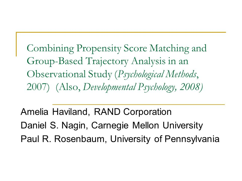 Combining Propensity Score Matching and Group-Based Trajectory Analysis in an Observational Study (Psychological Methods, 2007) (Also, Developmental Psychology, 2008) Amelia Haviland, RAND Corporation Daniel S.