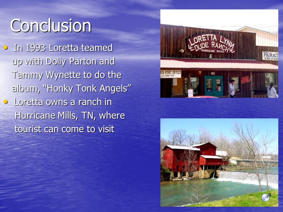 Conclusion In 1993 Loretta teamed In 1993 Loretta teamed up with Dolly Parton and up with Dolly Parton and Tammy Wynette to do the Tammy Wynette to do the album, Honky Tonk Angels album, Honky Tonk Angels Loretta owns a ranch in Loretta owns a ranch in Hurricane Mills, TN, where Hurricane Mills, TN, where tourist can come to visit tourist can come to visit