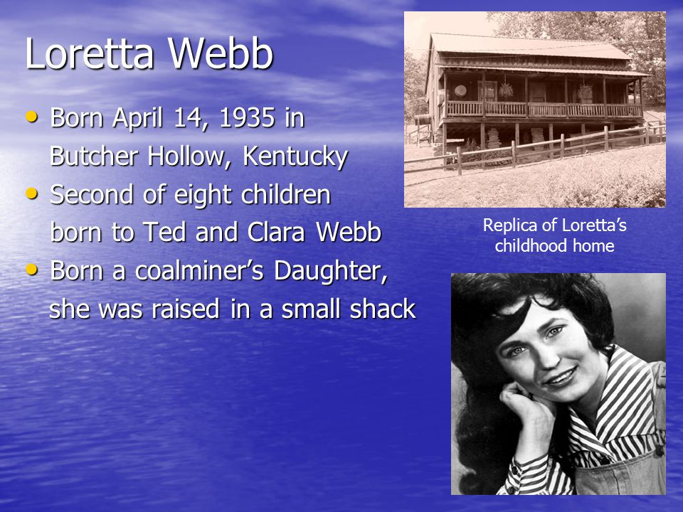 Loretta Webb Born April 14, 1935 in Born April 14, 1935 in Butcher Hollow, Kentucky Butcher Hollow, Kentucky Second of eight children Second of eight children born to Ted and Clara Webb Born a coalminer's Daughter, Born a coalminer's Daughter, she was raised in a small shack she was raised in a small shack Replica of Loretta's childhood home