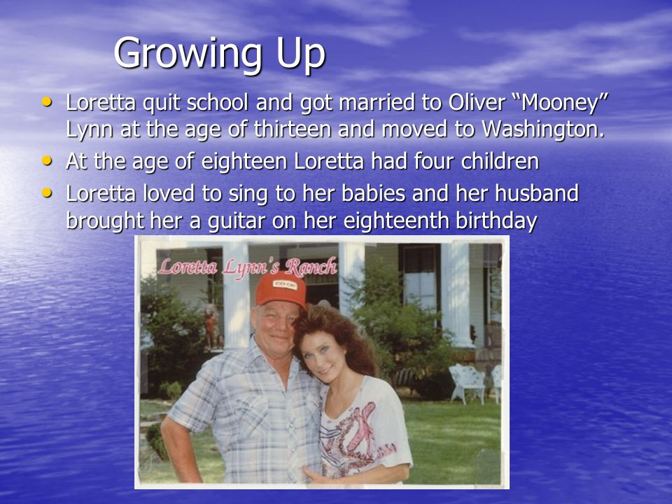 Growing Up Loretta quit school and got married to Oliver Mooney Lynn at the age of thirteen and moved to Washington.