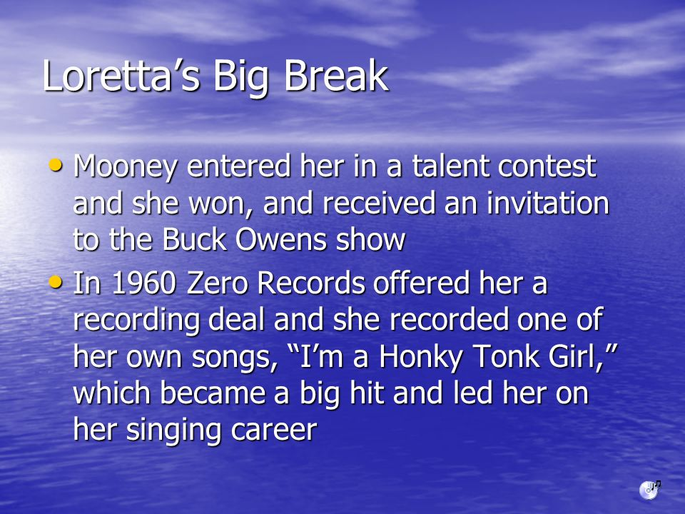 Loretta's Big Break Mooney entered her in a talent contest and she won, and received an invitation to the Buck Owens show Mooney entered her in a talent contest and she won, and received an invitation to the Buck Owens show In 1960 Zero Records offered her a recording deal and she recorded one of her own songs, I'm a Honky Tonk Girl, which became a big hit and led her on her singing career In 1960 Zero Records offered her a recording deal and she recorded one of her own songs, I'm a Honky Tonk Girl, which became a big hit and led her on her singing career