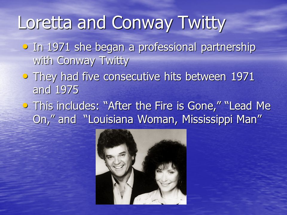 Loretta and Conway Twitty In 1971 she began a professional partnership with Conway Twitty In 1971 she began a professional partnership with Conway Twitty They had five consecutive hits between 1971 and 1975 They had five consecutive hits between 1971 and 1975 This includes: After the Fire is Gone, Lead Me On, and Louisiana Woman, Mississippi Man This includes: After the Fire is Gone, Lead Me On, and Louisiana Woman, Mississippi Man