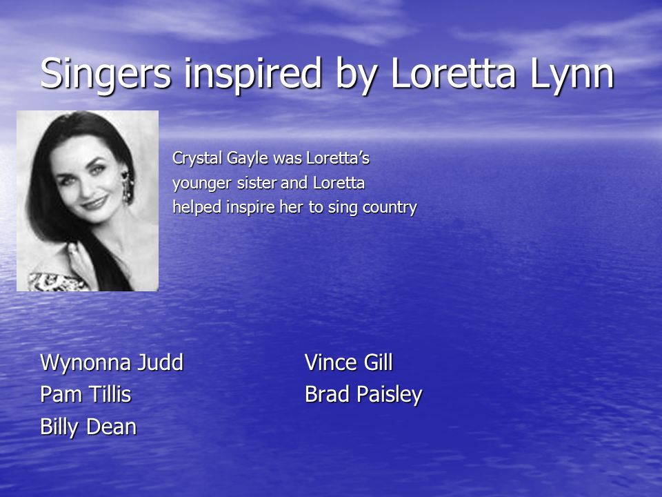 Singers inspired by Loretta Lynn Crystal Gayle was Loretta's Crystal Gayle was Loretta's younger sister and Loretta younger sister and Loretta helped inspire her to sing country helped inspire her to sing country Wynonna JuddVince Gill Pam TillisBrad Paisley Billy Dean