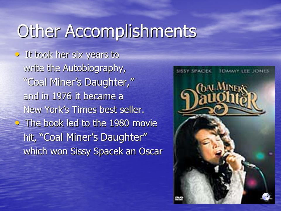 Other Accomplishments It took her six years to It took her six years to write the Autobiography, write the Autobiography, Coal Miner's Daughter, Coal Miner's Daughter, and in 1976 it became a and in 1976 it became a New York's Times best seller.