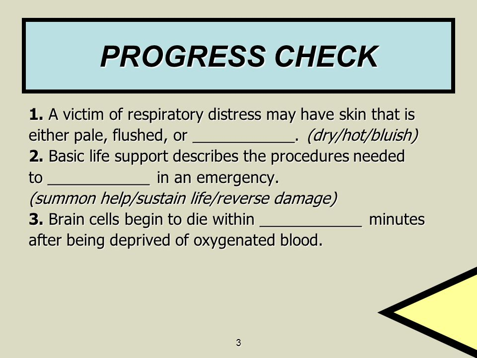 3 PROGRESS CHECK 1. A victim of respiratory distress may have skin that is either pale, flushed, or ____________. (dry/hot/bluish) 2. Basic life suppo