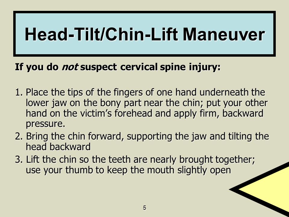 5 Head-Tilt/Chin-Lift Maneuver If you do not suspect cervical spine injury: 1. Place the tips of the fingers of one hand underneath the lower jaw on t