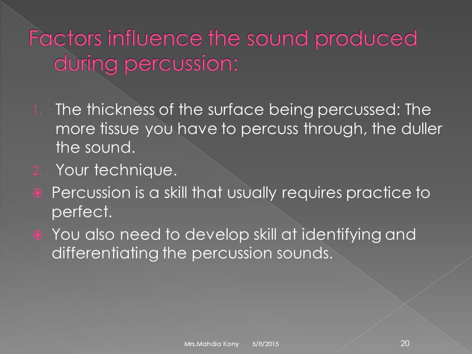 1. The thickness of the surface being percussed: The more tissue you have to percuss through, the duller the sound. 2. Your technique.  Percussion is