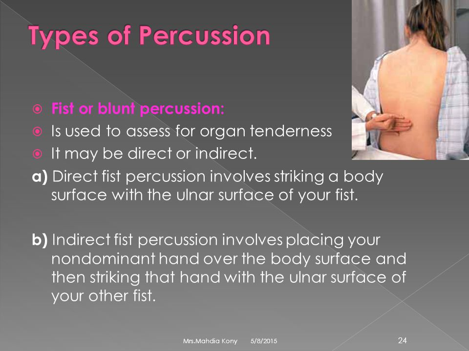  Fist or blunt percussion:  Is used to assess for organ tenderness  It may be direct or indirect. a) Direct fist percussion involves striking a bod