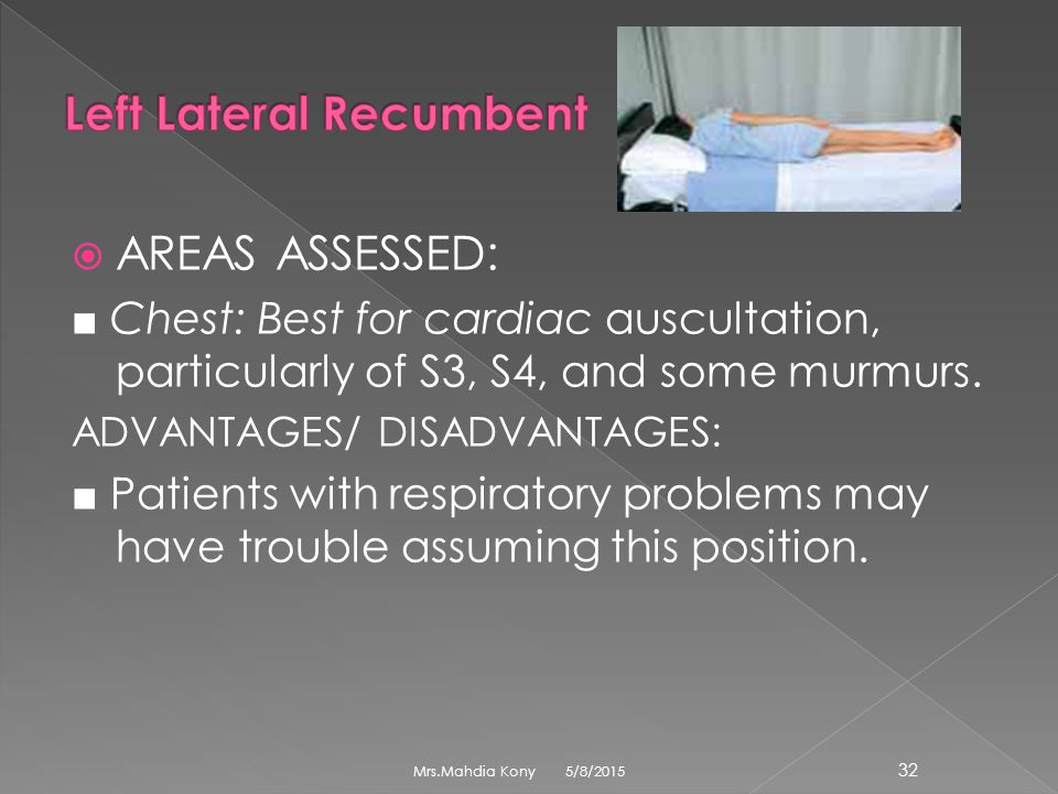  AREAS ASSESSED: ■ Chest: Best for cardiac auscultation, particularly of S3, S4, and some murmurs. ADVANTAGES/ DISADVANTAGES: ■ Patients with respira