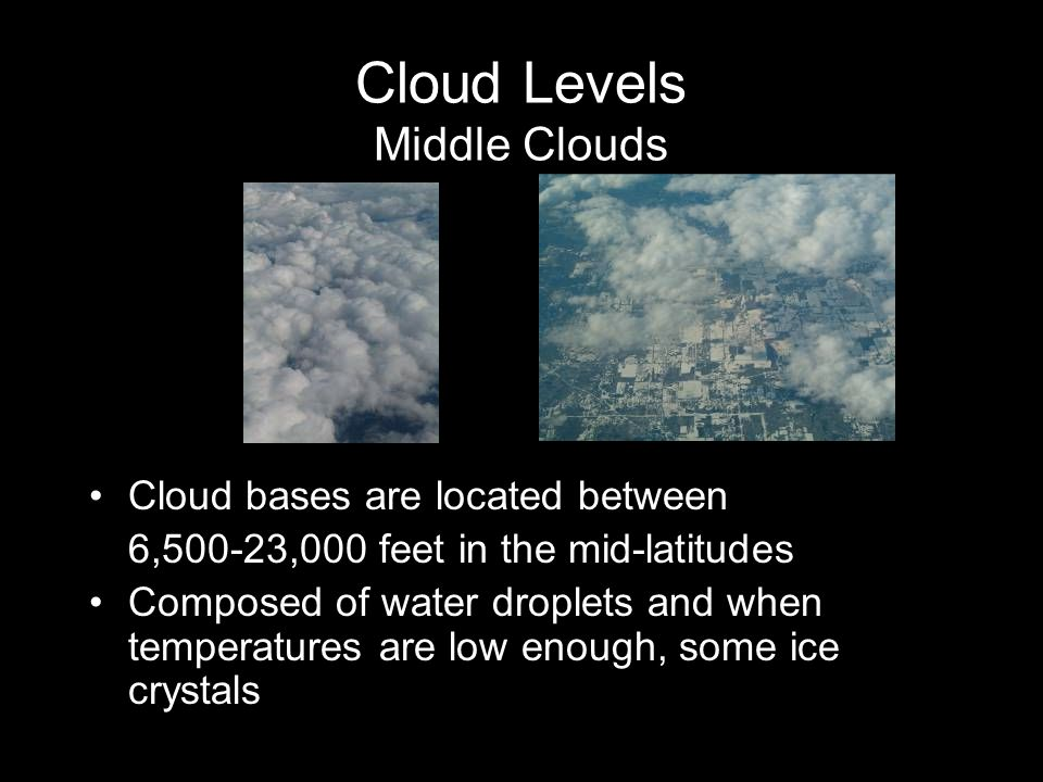 Cloud Levels Middle Clouds Cloud bases are located between 6,500-23,000 feet in the mid-latitudes Composed of water droplets and when temperatures are low enough, some ice crystals