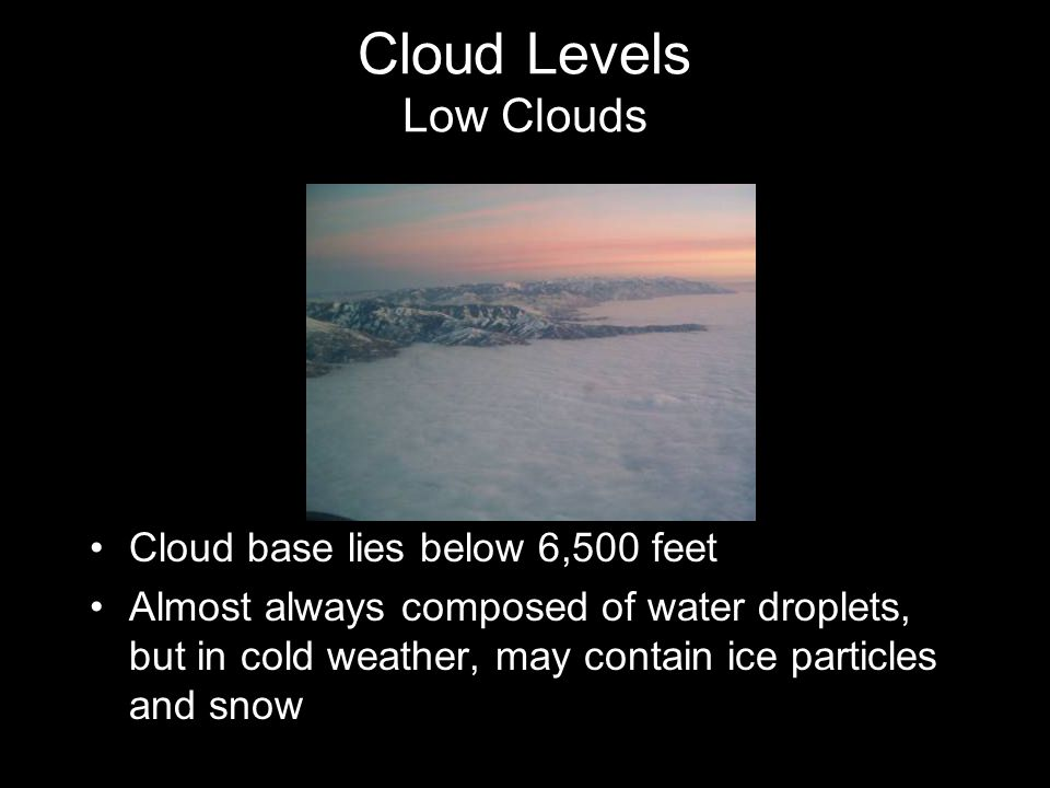 Cloud Levels Low Clouds Cloud base lies below 6,500 feet Almost always composed of water droplets, but in cold weather, may contain ice particles and snow