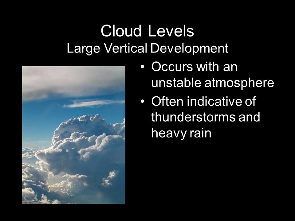 Occurs with an unstable atmosphere Often indicative of thunderstorms and heavy rain Cloud Levels Large Vertical Development