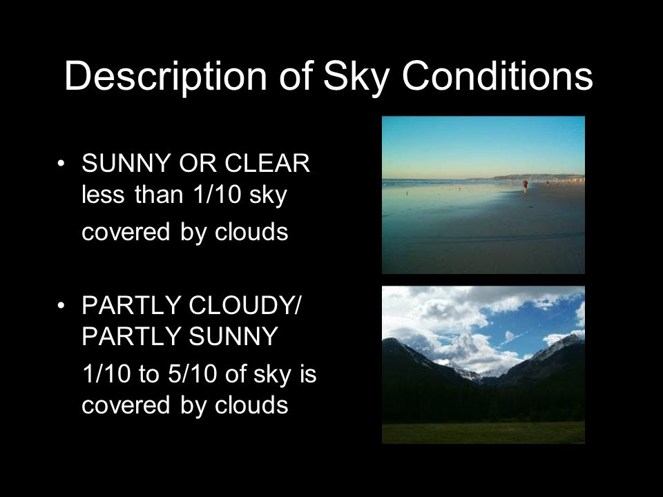 Description of Sky Conditions SUNNY OR CLEAR less than 1/10 sky covered by clouds PARTLY CLOUDY/ PARTLY SUNNY 1/10 to 5/10 of sky is covered by clouds