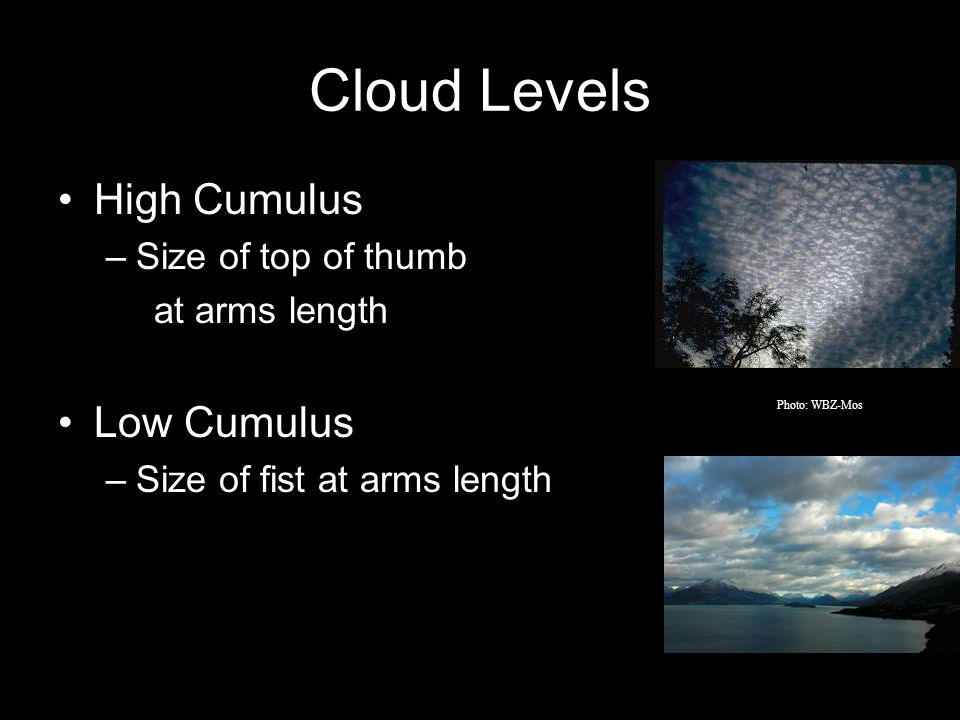 Cloud Levels High Cumulus –Size of top of thumb at arms length Low Cumulus –Size of fist at arms length Photo: WBZ-Mos