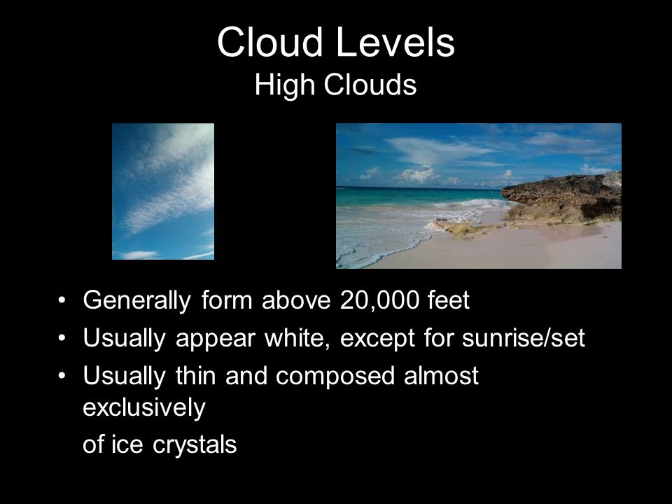 Cloud Levels High Clouds Generally form above 20,000 feet Usually appear white, except for sunrise/set Usually thin and composed almost exclusively of ice crystals