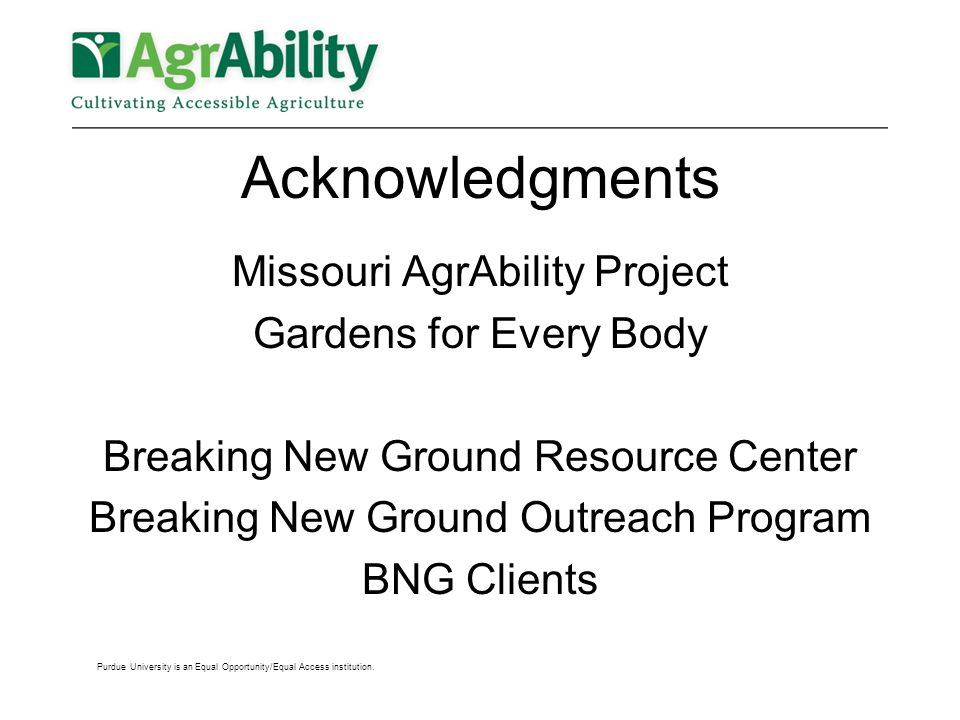 Acknowledgments Missouri AgrAbility Project Gardens for Every Body Breaking New Ground Resource Center Breaking New Ground Outreach Program BNG Clients Purdue University is an Equal Opportunity/Equal Access institution.