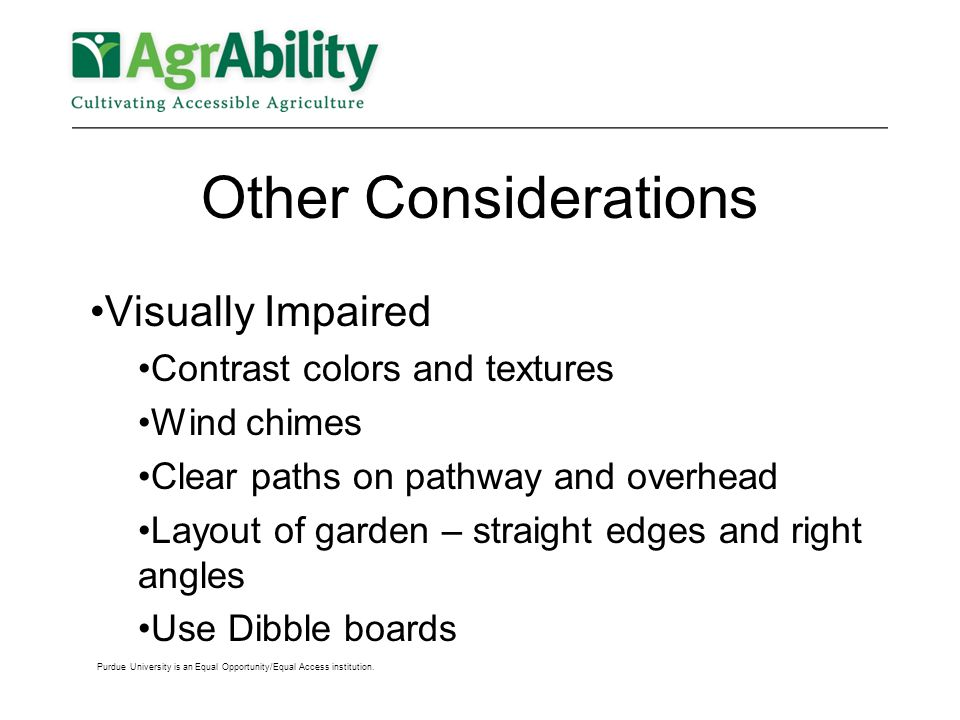 Other Considerations Visually Impaired Contrast colors and textures Wind chimes Clear paths on pathway and overhead Layout of garden – straight edges and right angles Use Dibble boards Purdue University is an Equal Opportunity/Equal Access institution.