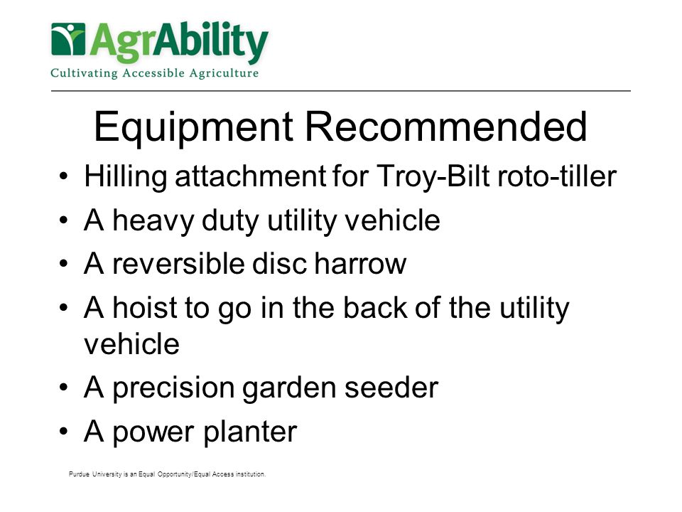 Equipment Recommended Hilling attachment for Troy-Bilt roto-tiller A heavy duty utility vehicle A reversible disc harrow A hoist to go in the back of the utility vehicle A precision garden seeder A power planter Purdue University is an Equal Opportunity/Equal Access institution.