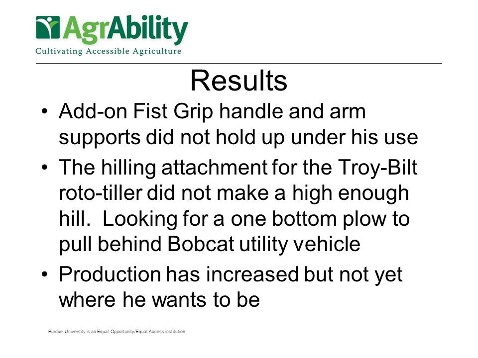 Results Add-on Fist Grip handle and arm supports did not hold up under his use The hilling attachment for the Troy-Bilt roto-tiller did not make a high enough hill.