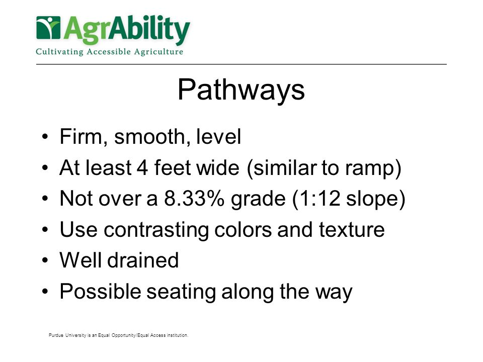 Pathways Firm, smooth, level At least 4 feet wide (similar to ramp) Not over a 8.33% grade (1:12 slope) Use contrasting colors and texture Well drained Possible seating along the way Purdue University is an Equal Opportunity/Equal Access institution.
