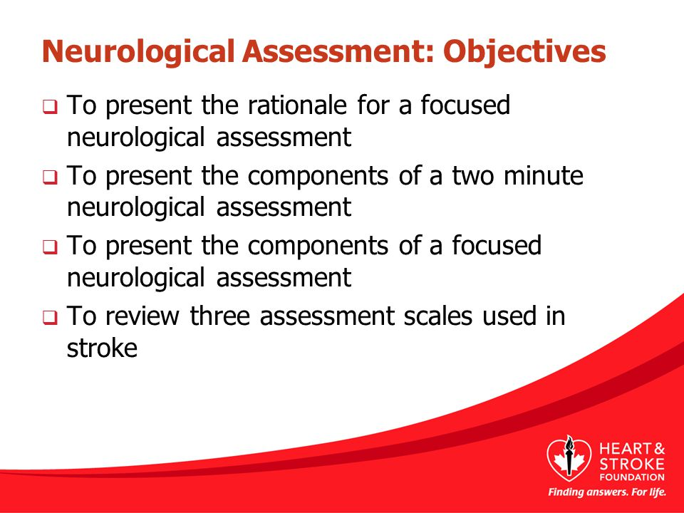 Neurological Assessment: Objectives  To present the rationale for a focused neurological assessment  To present the components of a two minute neurological assessment  To present the components of a focused neurological assessment  To review three assessment scales used in stroke