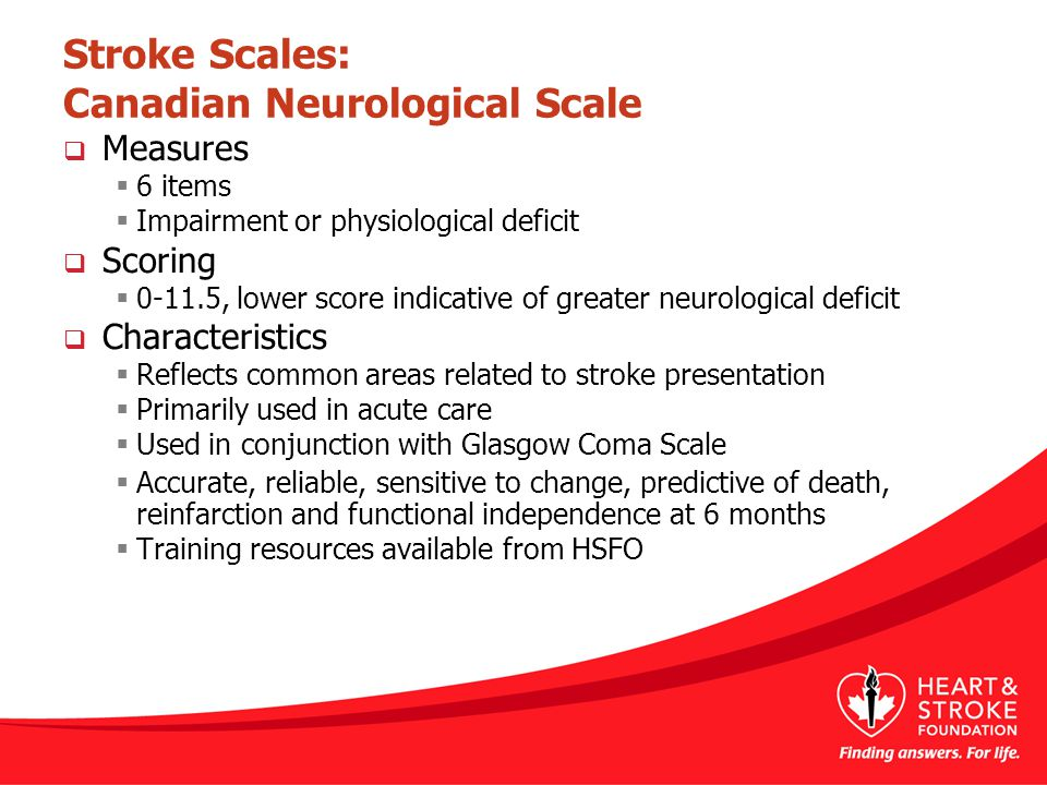Stroke Scales: Canadian Neurological Scale  Measures  6 items  Impairment or physiological deficit  Scoring  0-11.5, lower score indicative of greater neurological deficit  Characteristics  Reflects common areas related to stroke presentation  Primarily used in acute care  Used in conjunction with Glasgow Coma Scale  Accurate, reliable, sensitive to change, predictive of death, reinfarction and functional independence at 6 months  Training resources available from HSFO
