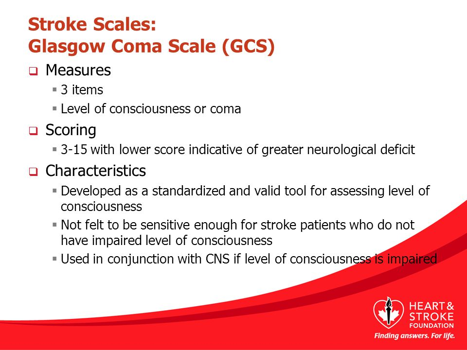 Stroke Scales: Glasgow Coma Scale (GCS)  Measures  3 items  Level of consciousness or coma  Scoring  3-15 with lower score indicative of greater neurological deficit  Characteristics  Developed as a standardized and valid tool for assessing level of consciousness  Not felt to be sensitive enough for stroke patients who do not have impaired level of consciousness  Used in conjunction with CNS if level of consciousness is impaired