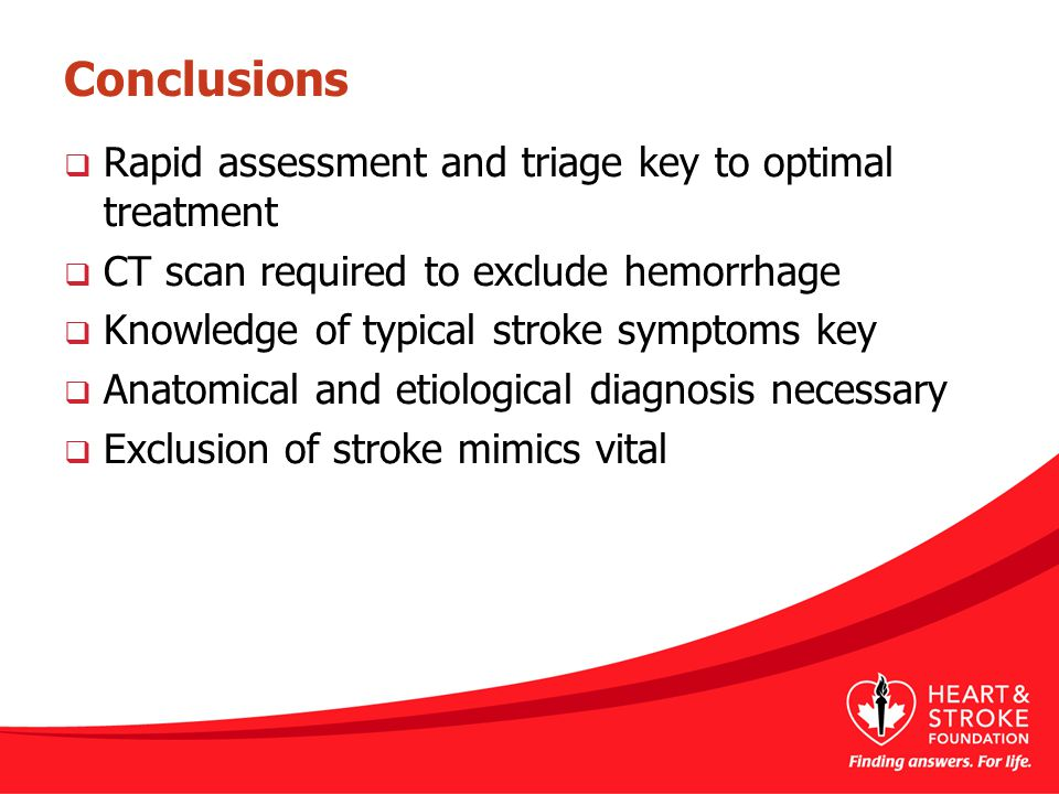Conclusions  Rapid assessment and triage key to optimal treatment  CT scan required to exclude hemorrhage  Knowledge of typical stroke symptoms key  Anatomical and etiological diagnosis necessary  Exclusion of stroke mimics vital