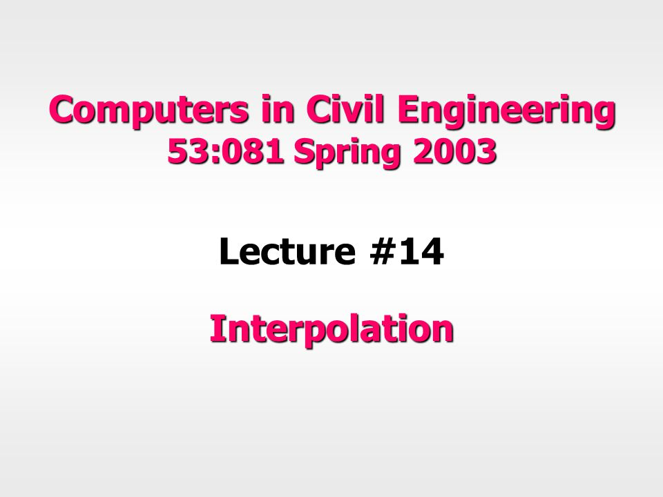 Computers in Civil Engineering 53:081 Spring 2003 Lecture #14 Interpolation
