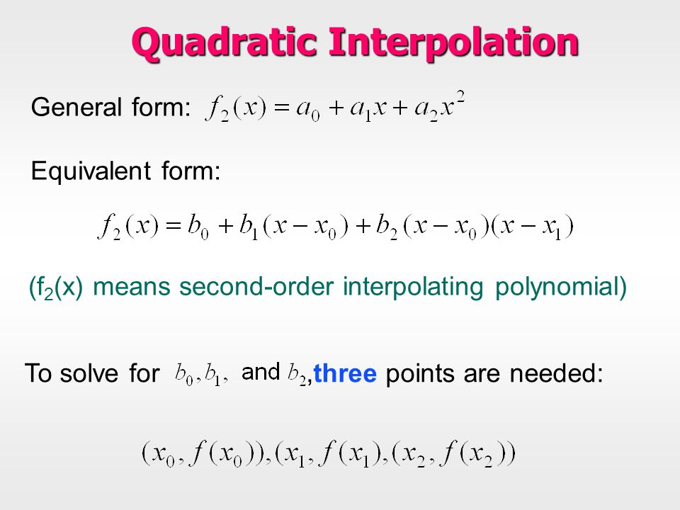 General form: Equivalent form: To solve for,three points are needed: Quadratic Interpolation (f 2 (x) means second-order interpolating polynomial)