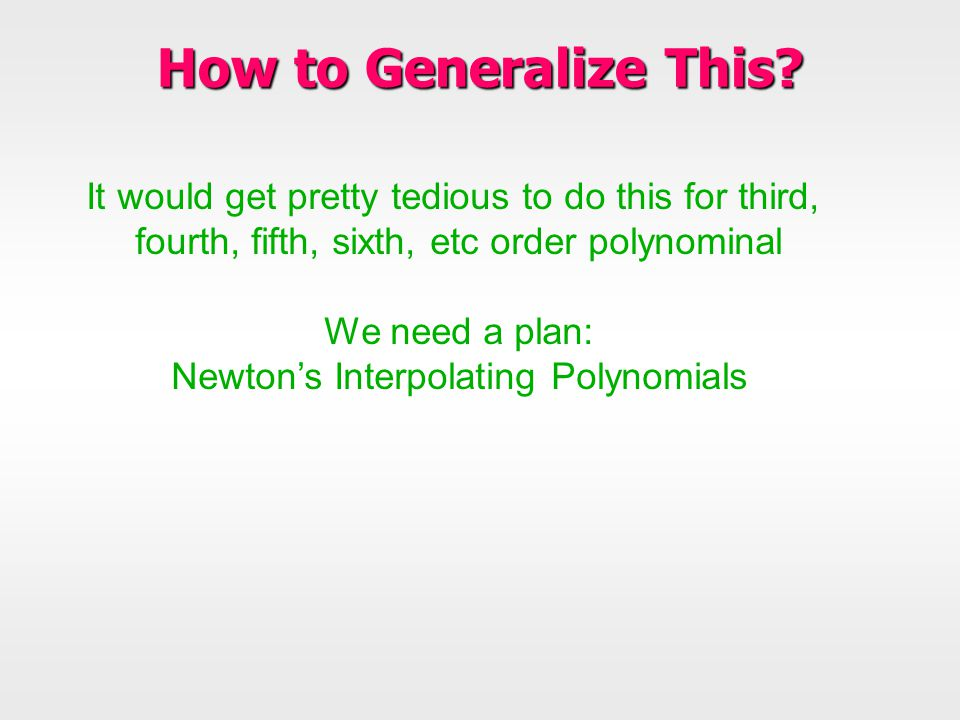 How to Generalize This? It would get pretty tedious to do this for third, fourth, fifth, sixth, etc order polynominal We need a plan: Newton's Interpo